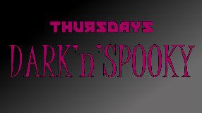 Thursday Dark 'n' Spooky RETURNS!